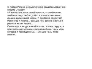 О любви Репина к искусству ярко свидетельствует его письмо Стасову: «Я все та
