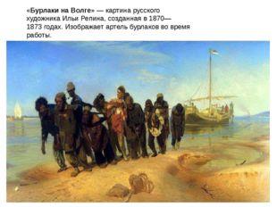 «Бурлаки на Волге»— картина русского художникаИльи Репина, созданная в 1870