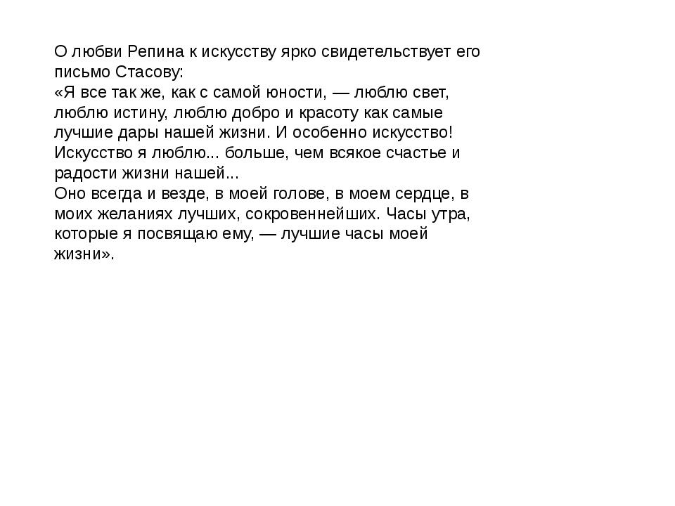 О любви Репина к искусству ярко свидетельствует его письмо Стасову: «Я все та...