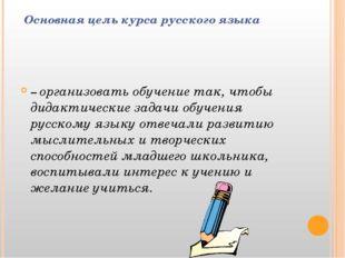 Основная цель курса русского языка – организовать обучение так, чтобы дидакт