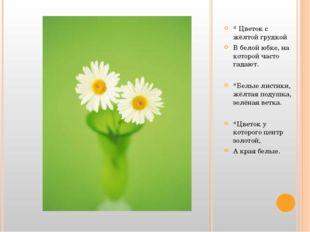 * Цветок с жёлтой грудкой В белой юбке, на которой часто гадают. *Белые лист