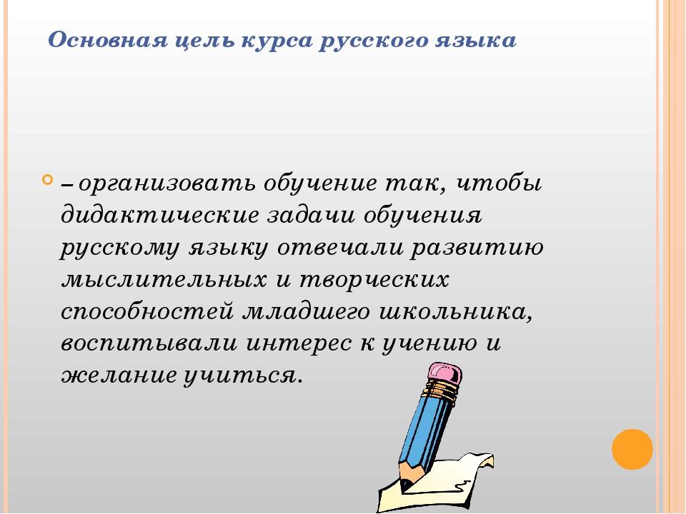 Основная цель курса русского языка – организовать обучение так, чтобы дидакт...