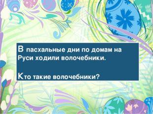 В пасхальные дни по домам на Руси ходили волочебники. Кто такие волочебники?