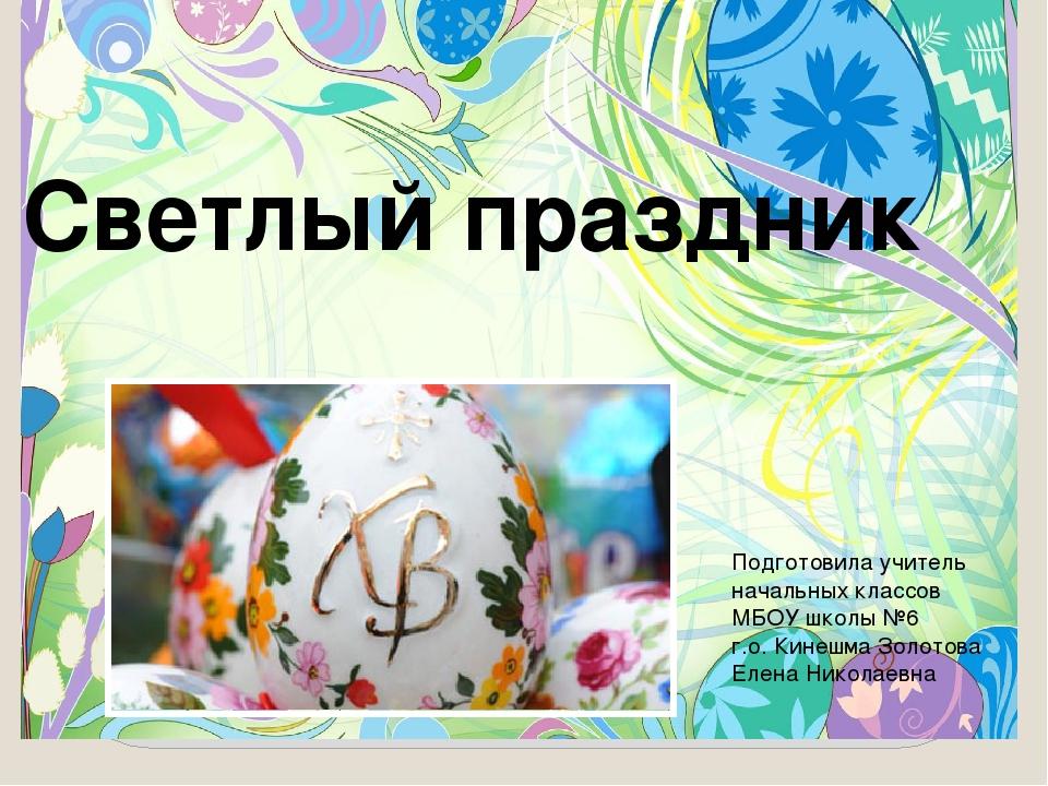 Светлый праздник Подготовила учитель начальных классов МБОУ школы №6 г.о. Кин...