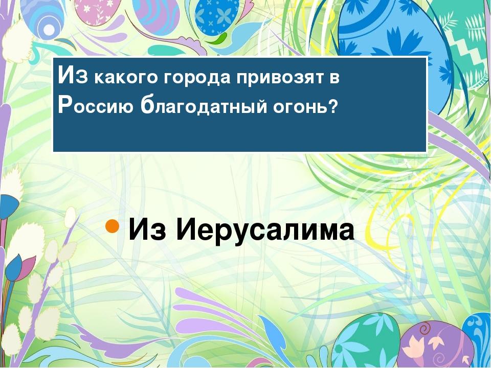 ИЗ какого города привозят в Россию благодатный огонь? Из Иерусалима