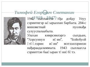 Тимофей Егорович Сметанин (1919 - 1947) 1942 сыллаахха Ађа дойду Улуу сэриити