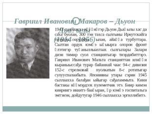 Гавриил Иванович Макаров – Дьуон Дьаңылы (1914 - 1956) 1943 сыллаахха күһүнүг