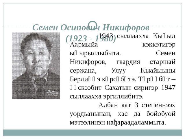 Семен Осипович Никифоров (1923 - 1980) 1943 сыллаахха Кыһыл Аармыйа кэккэтигэ...