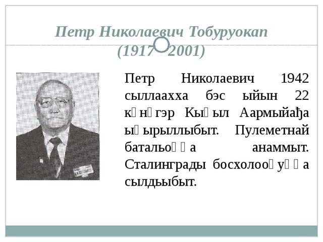 Петр Николаевич Тобуруокап (1917 - 2001) Петр Николаевич 1942 сыллаахха бэс ы...