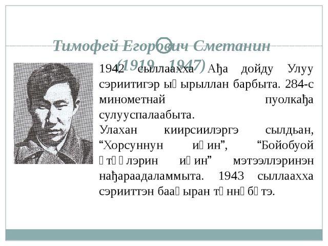 Тимофей Егорович Сметанин (1919 - 1947) 1942 сыллаахха Ађа дойду Улуу сэриити...