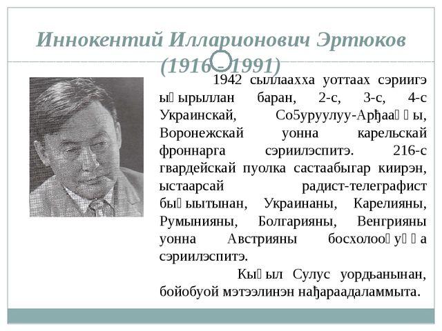 Иннокентий Илларионович Эртюков (1916 - 1991) 1942 сыллаахха уоттаах сэриигэ...