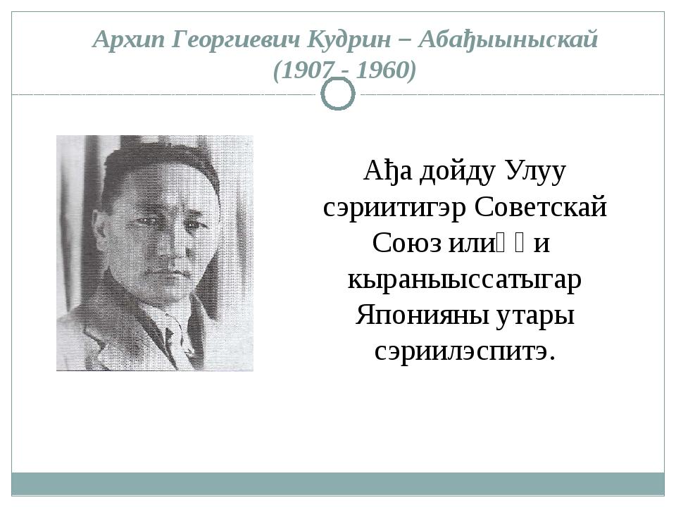 Архип Георгиевич Кудрин – Абађыыныскай (1907 - 1960) Ађа дойду Улуу сэриитигэ...