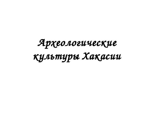 Археологические культуры Хакасии