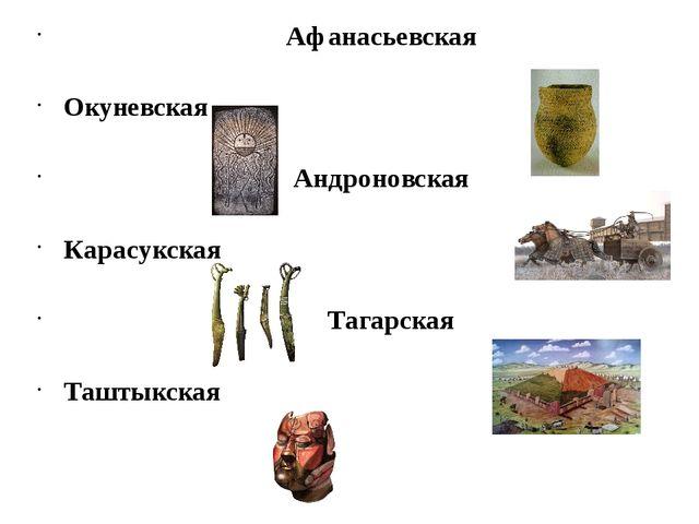 Афанасьевская Окуневская Андроновская Карасукская Тагарская Таштыкская