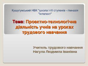Тема: Проектно-технологічна діяльність учнів на уроках трудового навчання Учи