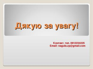 Дякую за увагу! Контакт. тел. 0612234225 Email: nagula.zp@gmail.com