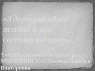 Учитель физической культуры МБОУ СОШ №15 Ткачева Наталья Викторовна «Здоровый