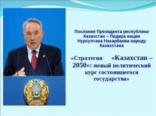 Послание Президента республики Казахстан – Лидера нации Нурсултана Назарбаев