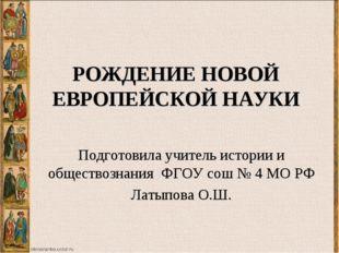 РОЖДЕНИЕ НОВОЙ ЕВРОПЕЙСКОЙ НАУКИ Подготовила учитель истории и обществознания