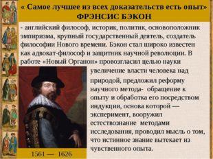 « Самое лучшее из всех доказательств есть опыт» ФРЭНСИС БЭКОН 1561—1626 -