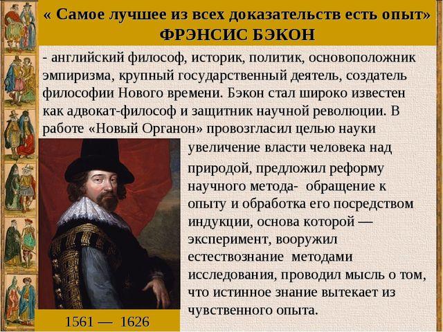 « Самое лучшее из всех доказательств есть опыт» ФРЭНСИС БЭКОН 1561—1626 -...