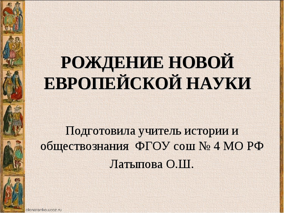 РОЖДЕНИЕ НОВОЙ ЕВРОПЕЙСКОЙ НАУКИ Подготовила учитель истории и обществознания...