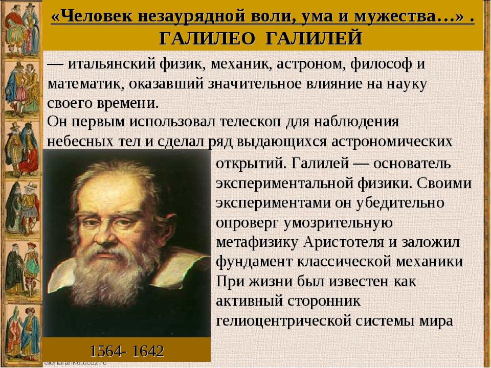«Человек незаурядной воли, ума и мужества…» . ГАЛИЛЕО ГАЛИЛЕЙ 1564- 1642 Он п...