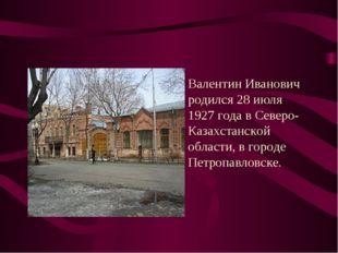 Валентин Иванович родился 28 июля 1927 года в Северо-Казахстанской области, в