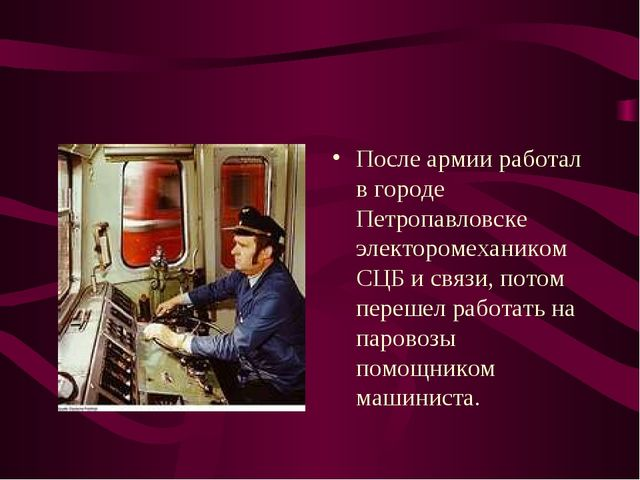 После армии работал в городе Петропавловске электоромехаником СЦБ и связи, по...