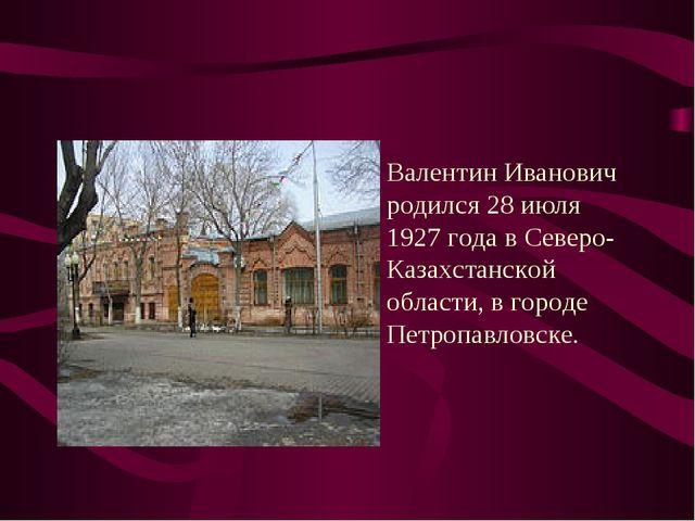 Валентин Иванович родился 28 июля 1927 года в Северо-Казахстанской области, в...