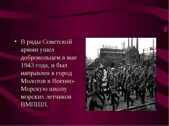 В ряды Советской армии ушел добровольцем в мае 1943 года, и был направлен в г...