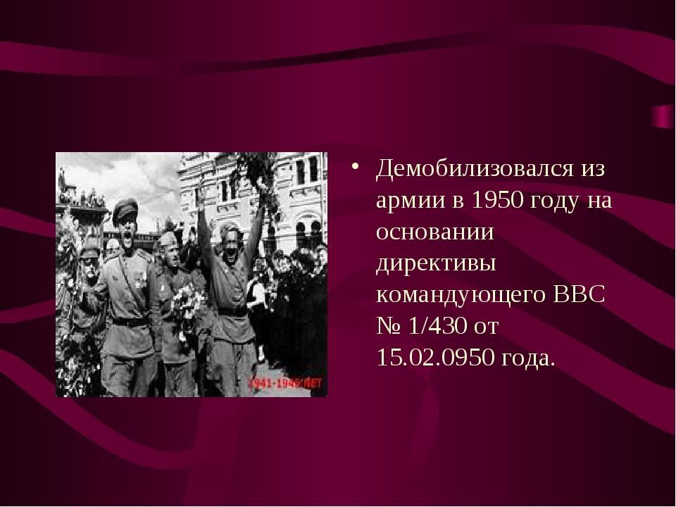 Демобилизовался из армии в 1950 году на основании директивы командующего ВВС...