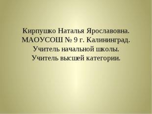 Кирпушко Наталья Ярославовна. МАОУСОШ № 9 г. Калининград. Учитель начальной ш