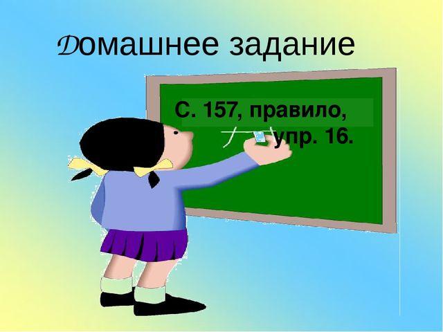 Домашнее задание С. 157, правило, упр. 16.