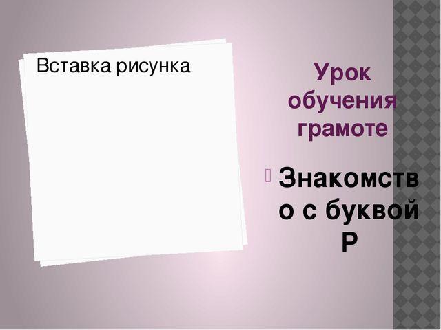 Урок обучения грамоте Знакомство с буквой Р