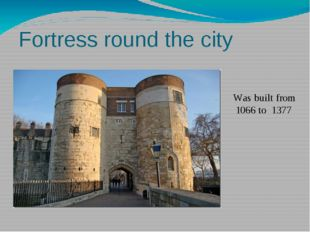 Fortress round the city Was built from 1066 to 1377 In 1066 the duke of Norma