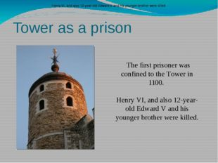 Tower as a prison The first prisoner was confined to the Tower in 1100. Henry