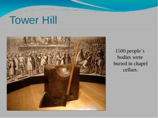 Tower Hill 1500 people`s bodies were buried in chapel cellars. Only five wome