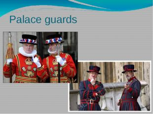 Palace guards Palace guards protect the Tower up to this days. In occasions t