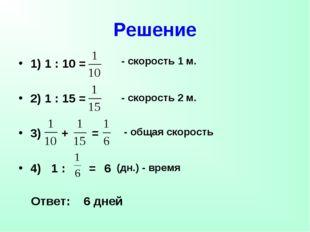 Решение 1) 1 : 10 = 2) 1 : 15 = 3) + = 4) 1 : = 6 - скорость 1 м. - скорость