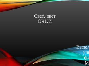 Свет, цвет ОЧКИ Выполнила учитель физики МКОУ Верхнехавская СОШ №3 Пучкова Е.Н.