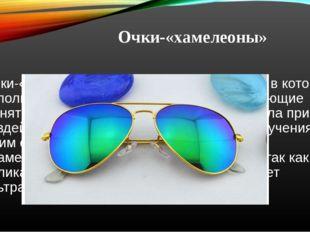 Очки-«хамелеоны» Очки-«хамелеоны» — разновидность очков, в которых используют