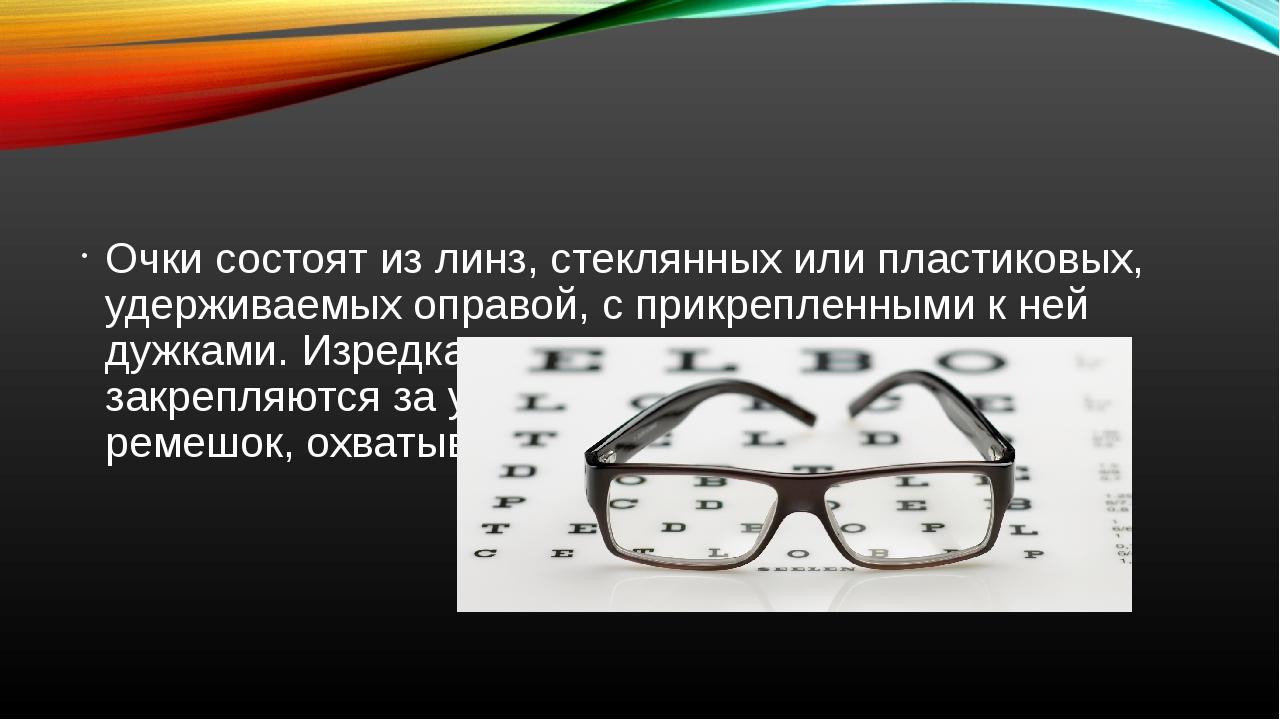 Очки состоят из линз, стеклянных или пластиковых, удерживаемых оправой, с пр...