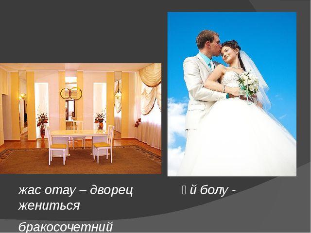 жас отау – дворец  үй болу - жениться бракосочетний
