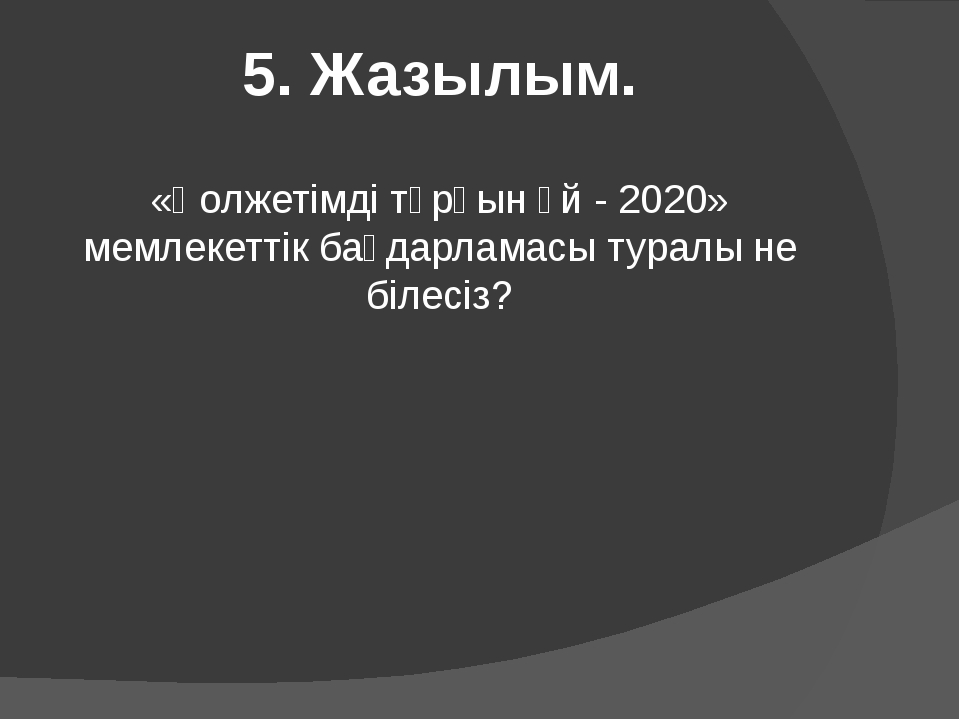 5. Жазылым. «Қолжетімді тұрғын үй - 2020» мемлекеттік бағдарламасы туралы не...