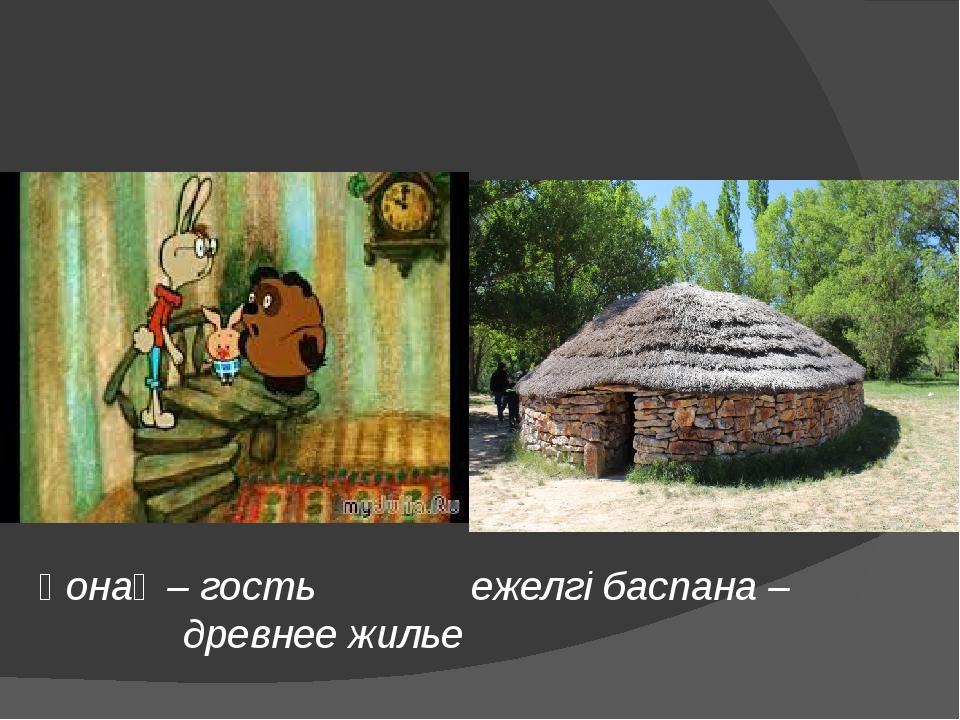 Қонақ – гость ежелгі баспана – древнее жилье