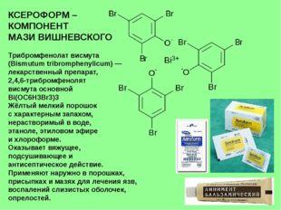 КСЕРОФОРМ – КОМПОНЕНТ МАЗИ ВИШНЕВСКОГО Трибромфенолат висмута (Bismutum tribr