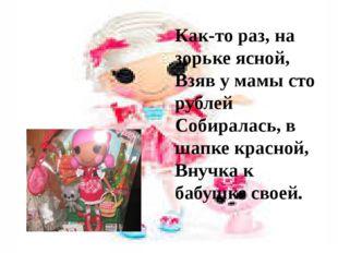 Как-то раз, на зорьке ясной, Взяв у мамы сто рублей Собиралась, в шапке кра