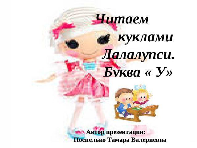 Читаем с куклами Лалалупси. Буква « У» Автор презентации: Поспелько Тамара Ва...