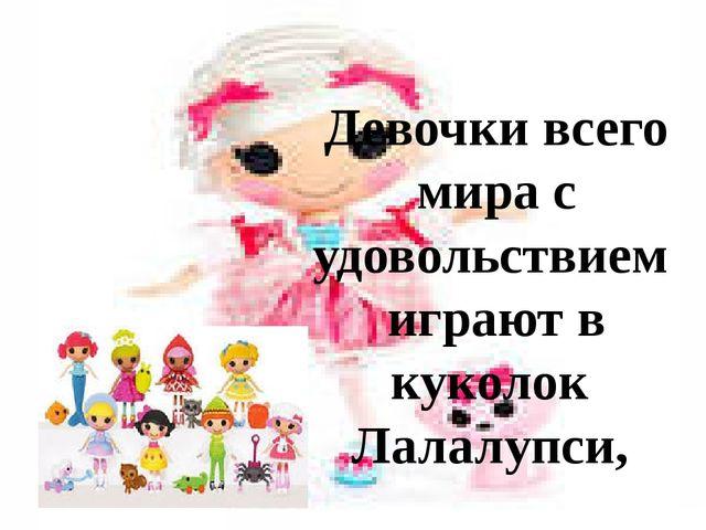 Девочки всего мира с удовольствием играют в куколок Лалалупси,